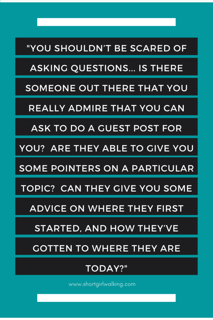 "Image reads: ""You shouldn't be scared of asking questions... Is there someone out there that you really admire that you can ask to do a guest post for you?  Are they able to give you some pointers on a particular topic?  Can they give you some advice on where they first started, and how they've gotten to where they are today?"""